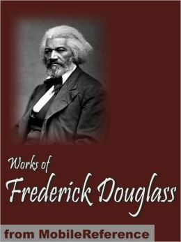 Works of Frederick Douglass: Including My Bondage and My Freedom, My Escape from Slavery, Life and Times of Frederick Douglass & more.