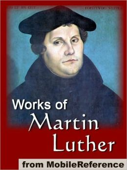 Works of Martin Luther: Includes 95 Theses, Commentary on the Epistle to the Galatians, The Table Talk, Concerning Christian Liberty, Large and Small Catechism and more