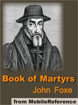Book of Martyrs: A History of the Lives, Sufferings, and Triumphant Deaths of the Primitive Protestant Martyrs