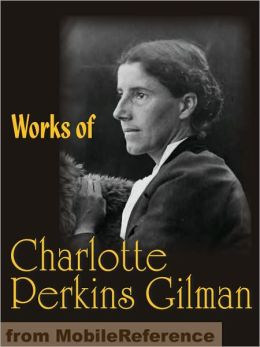 Works of Charlotte Perkins Gilman: The Yellow Wallpaper, Herland, What Diantha Did, The Man-Made World