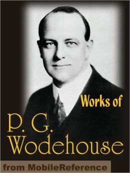 Works of P. G. Wodehouse: My Man Jeeves, Right Ho, Jeeves, The Man With Two Left Feet, A Damsel in Distress, Not George Washington, Mike, Poems, Stories & Articles
