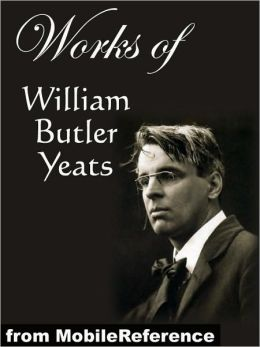 Works of William Butler Yeats: (60+ works) Inclds. The Celtic Twilight, Four Years, The Hour Glass, Rosa Alchemica, Stories of Red Hanrahan, Ego Dominus Tuus, The Lake Isle Of Innisfree, Sailing to Byzantium and MORE