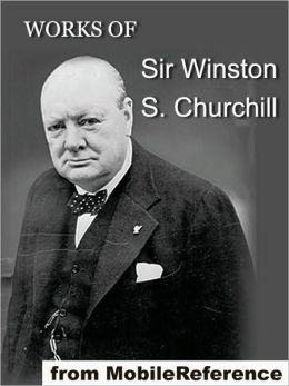 The Works of Sir Winston S. Churchill: Includes The River War, Liberalism and the Social Problem, London to Ladysmith via Pretoria, The Story of the Malakand Field Force and other works, speeches and letters