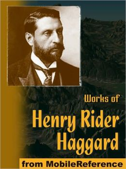 Works of Henry Rider Haggard: King Solomon's Mines, The People of the Mist, She, Cleopatra, The Virgin of the Sun, Allan Quatermain series, Morning Star, Ayesha series & more