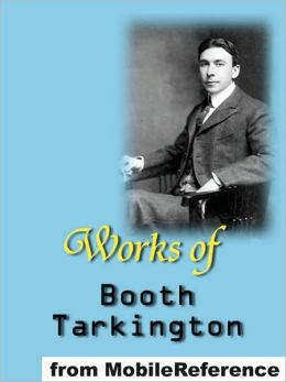 Works of Booth Tarkington: Includes Alice Adams, Gentle Julia (Illustrated), Penrod, The Magnificent Ambersons, The Man from Home (Illustrated), The Gentleman from Indiana, Penrod and Sam, Seventeen and MORE