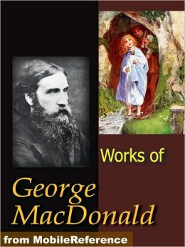Works of George MacDonald: Phantastes, The Princess and Curdie, Lilith, Unspoken Sermons, At the Back of the North Wind, more Novels, Non-Fiction, Plays, Short Stories and Poetry