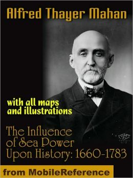 The Influence of Sea Power Upon History, 1660-1783: with all maps and illustrations