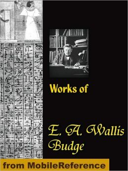 Works of E. A. Wallis Budge: The Book of the Dead, The Babylonian Legends of the Creation, Egyptian Ideas of the Future Life, The Literature of the Ancient Egyptians and more