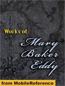 Works of Mary Baker Eddy : Science and Health, with Key to the Scriptures, No and Yes, Rudimental Divine Science, Poems and more