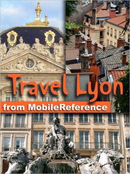 Travel Lyon, Rhône-Alpes, French Alps & Rhône River Valley, France: Illustrated Guide, Phrasebook and Maps