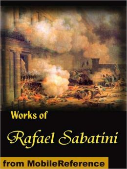 Works of Rafael Sabatini. Scaramouche, The Snare, Mistress Wilding, Captain Blood, The Sea-Hawk, The Shame of Motley and more