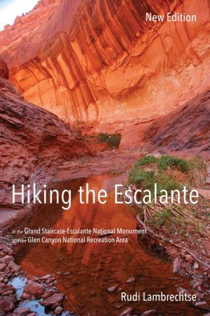 Hiking the Escalante: In the Grand Staircase-Escalante National Monument and the Glen Canyon National Recreation Area, New Edition