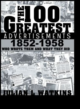 The 100 Greatest Advertisements 1852-1958: Who Wrote Them and What They Did