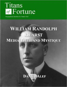 William Randolph Hearst: Media, Myth and Mystique