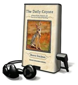 The Daily Coyote: A Story of Love, Survival, and Trust in the Wilds of Wyoming [With Earbuds]