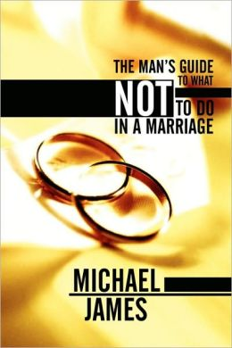 The Man's Guide To What Not To Do In A Marriage