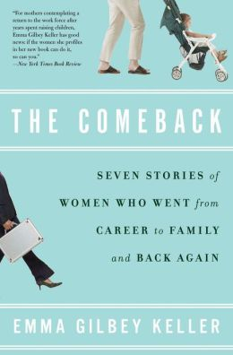 The Comeback: Seven Stories of Women Who Went from Career to Family and Back Again