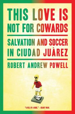 This Love Is Not for Cowards: Salvation and Soccer in Ciudad Ju?rez