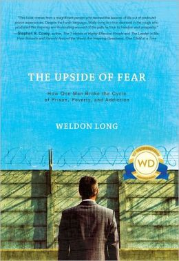 The Upside of Fear: How One Man Broke the Cycle of Prison, Poverty, and Addiction Weldon Long