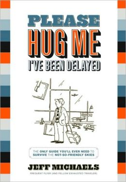 Please Hug Me-I've Been Delayed: The Only Guide You'll Ever Need to Survive the Not-So-Friendly Skies