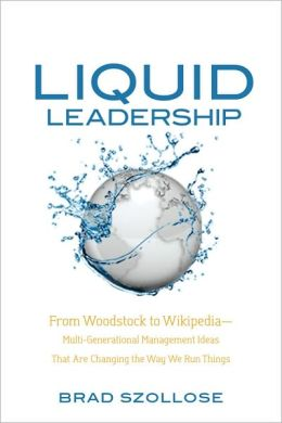 Liquid Leadership: From Woodstock to Wikipedia-Multi-Generational Management Ideas That Are Changing the Way We Run Things