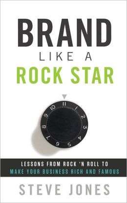 Brand Like A Rock Star: Using Rock 'n Roll To Make Your Business Famous