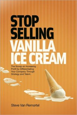 Stop Selling Vanilla Ice Cream: The Scoop on Increasing Profit by Differentiating Your Company Through Strategy and Talent