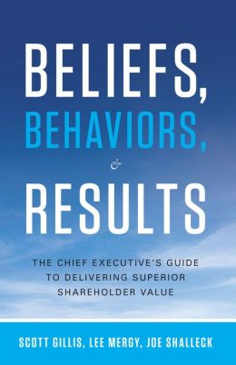 Beliefs, Behaviors and Results: The Chief Executive's Guide to Delivering Superior Shareholder Value