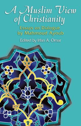 A Muslim View of Christianity: Essays on Dialogue