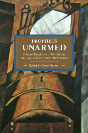 Prophets Unarmed: Chinese Trotskyists in Revolution, War, Jail, and the Return from Limbo