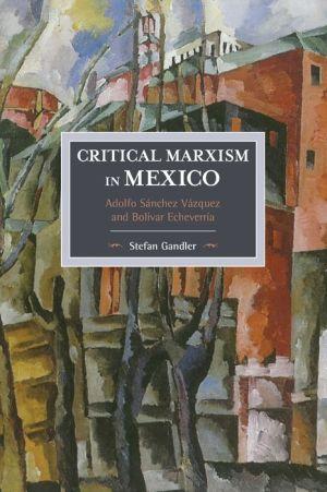 Critical Marxism in Mexico: Adolfo Sanchez Vazquez and Bolivar Echeverria