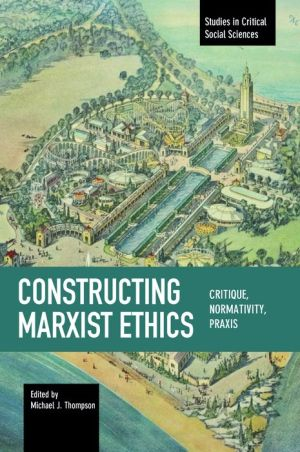 Constructing Marxist Ethics: Critique, Normativity, Praxis