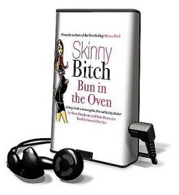 Skinny Bitch: Bun in the Oven: A Gutsy Guide to Becoming One Hot and Healthy Mother! [With Earbuds]