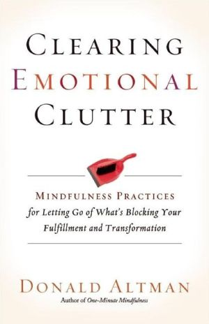 Clearing Emotional Clutter: Mindfulness Practices for Letting Go of What's Blocking Your Fulfillment and Transformation