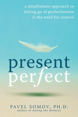 Present Perfect: A Mindfulness Approach to Letting Go of Perfectionism and the Need for Control