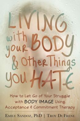 The Mindfulness and Acceptance Workbook for Body Image: Letting Go of the Struggle with What You See in the Mirror Using Acceptance and Commitment Therapy