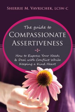 The Guide to Compassionate Assertiveness: How to Express Your Needs and Deal with Conflict While Keeping a Kind Heart