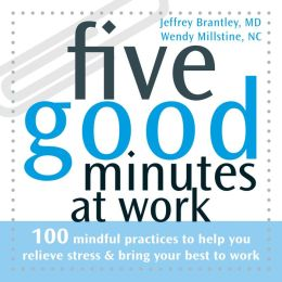 Five Good Minutes at Work: 100 Mindful Practices to Help You Relieve Stress and Bring Your Best to Work