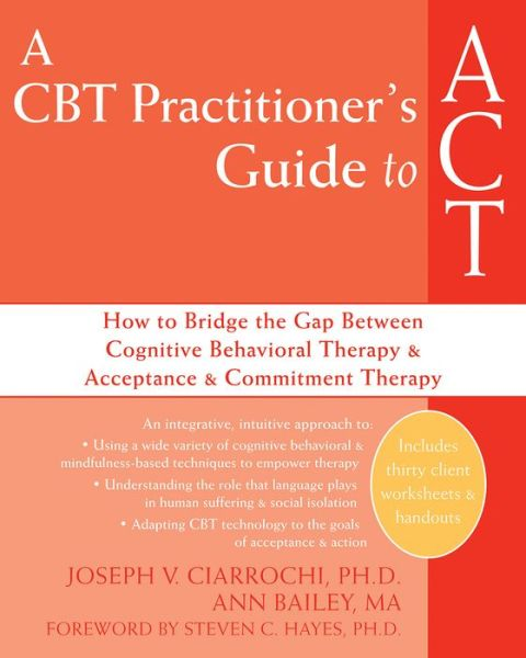 A CBT Practitioner's Guide to ACT: How to Bridge the Gap Between Cognitive Behavioral Therapy and Acceptance and Commitment Therapy