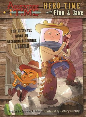 Adventure Time: Hero Time with Finn and Jake: The Ultimate Guidebook For Becoming a Genuine Legend
