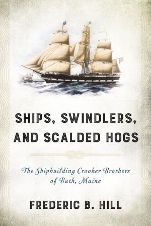 Ships, Swindlers, and Scalded Hogs: The Shipbuilding Crooker Brothers of Bath, Maine