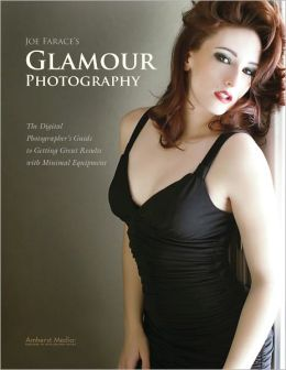 Joe Farace's Glamour Photography: The Digital Photographer's Guide to Getting Great Results with Minimal Equipment