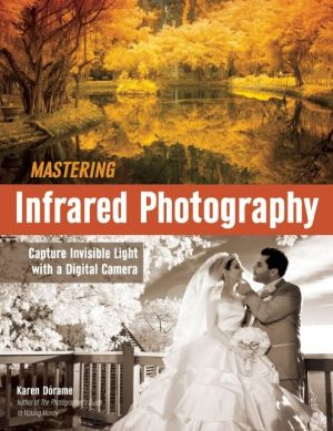 Mastering Infrared Photography: Capture Invisible Light with A Digital Camera
