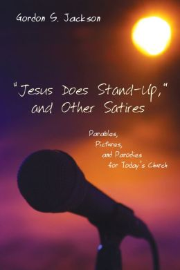 OJesus Does Stand-Up,O and Other Satires: Parables, Pictures, and Parodies for Today's Church