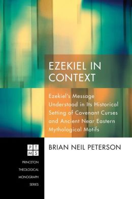 Ezekiel in Context: EzekielOs Message Understood in Its Historical Setting of Covenant Curses and Ancient Near Eastern Mythological Motifs