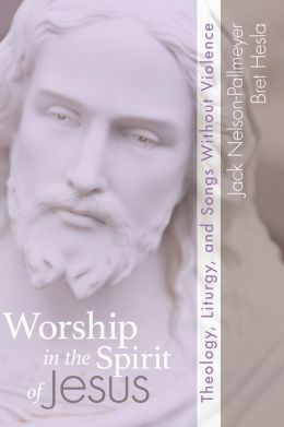 Worship in the Spirit of Jesus: Theology Liturgy and Songs Without Violence
