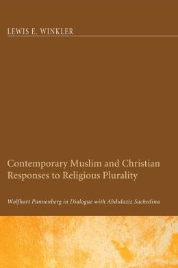Contemporary Muslim and Christian Responses to Religious Plurality: Wolfhardt Pannenberg in Dialogue with Abdulaziz Sachedina