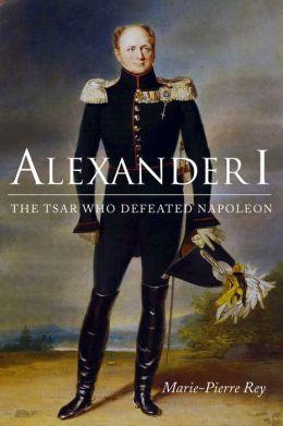Alexander I: The Tsar Who Defeated Napoleon