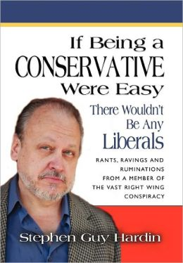 IF BEING A CONSERVATIVE WERE EASY... There Wouldn't Be Any Liberals: Rants, Ravings and Ruminations from a Member of the Vast Right Wing Conspiracy