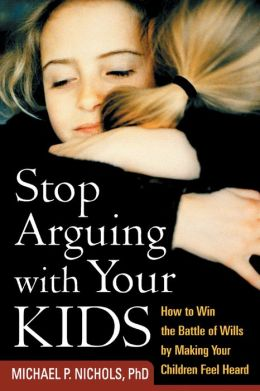 Stop Arguing with Your Kids: How to Win the Battle of Wills by Making Your Children Feel Heard